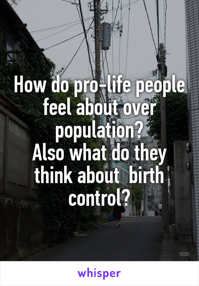 How do pro-life people feel about over population? Also what do they think about  birth control?