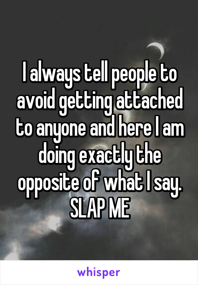 I always tell people to avoid getting attached to anyone and here I am doing exactly the opposite of what I say. SLAP ME