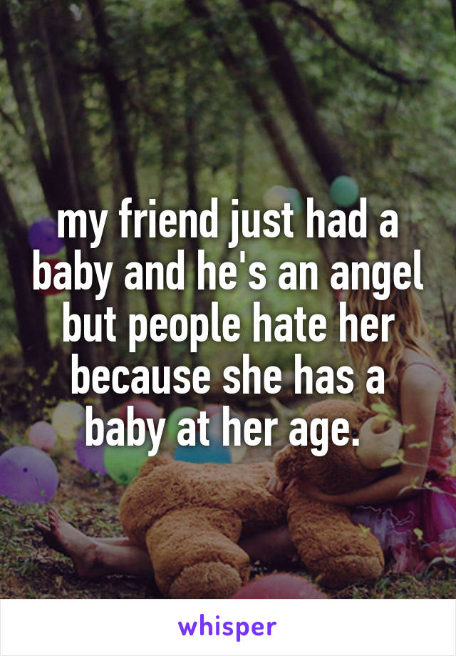 my friend just had a baby and he's an angel but people hate her because she has a baby at her age.