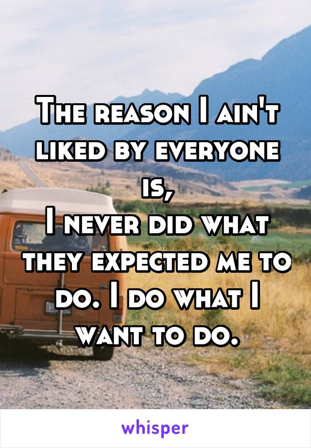 The reason I ain't liked by everyone is, I never did what they expected me to do. I do what I want to do.