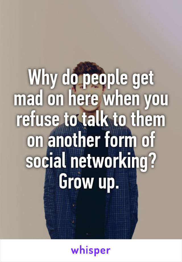 Why do people get mad on here when you refuse to talk to them on another form of social networking? Grow up.