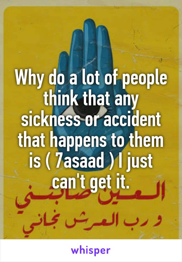 Why do a lot of people think that any sickness or accident that happens to them is ( 7asaad ) I just can't get it.