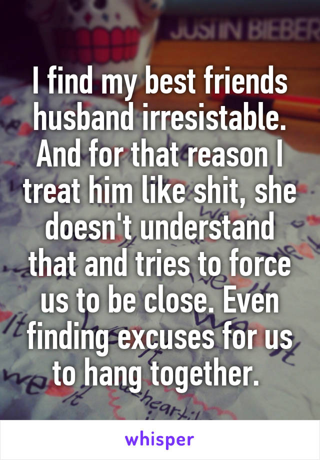 I find my best friends husband irresistable. And for that reason I treat him like shit, she doesn't understand that and tries to force us to be close. Even finding excuses for us to hang together.