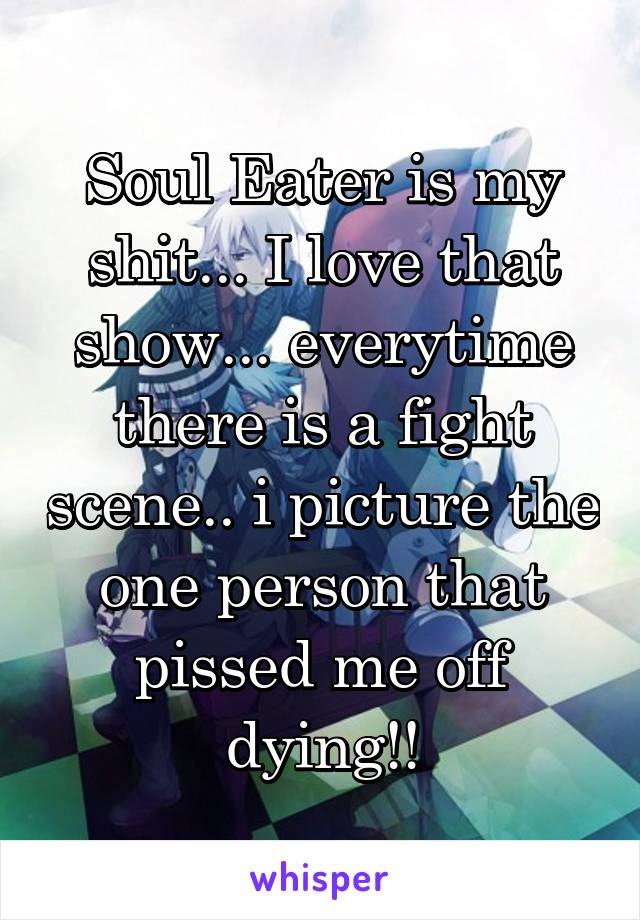 Soul Eater is my shit... I love that show... everytime there is a fight scene.. i picture the one person that pissed me off dying!!