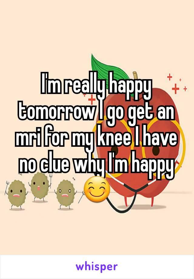 I'm really happy tomorrow I go get an mri for my knee I have no clue why I'm happy 😊