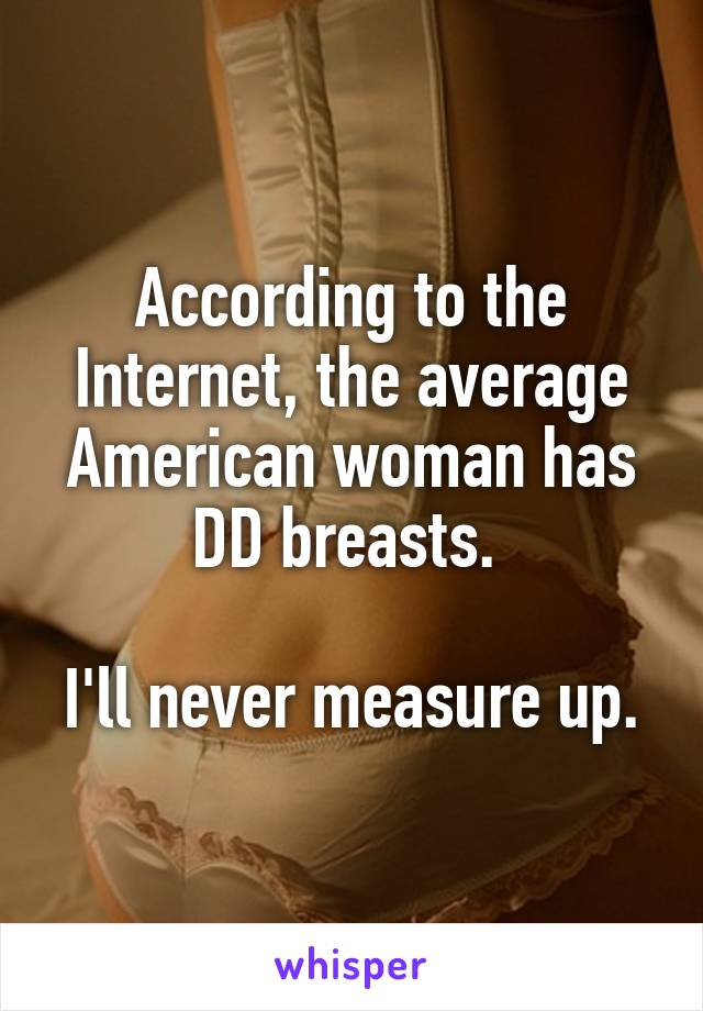 According to the Internet, the average American woman has DD breasts.   I'll never measure up.