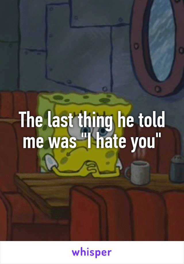"""The last thing he told me was """"I hate you"""""""