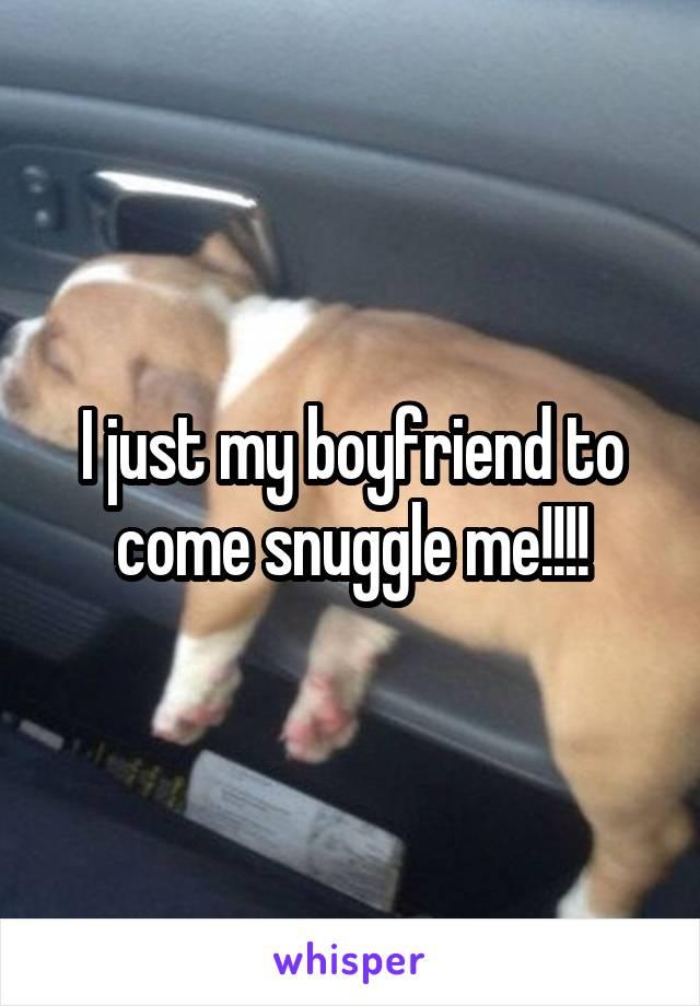 I just my boyfriend to come snuggle me!!!!