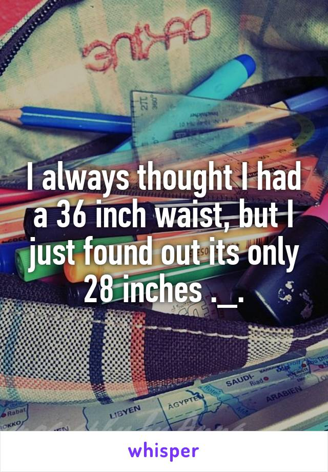 I always thought I had a 36 inch waist, but I just found out its only 28 inches ._.
