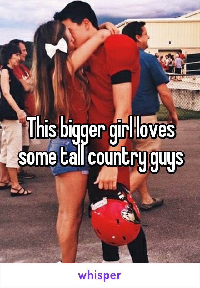 This bigger girl loves some tall country guys