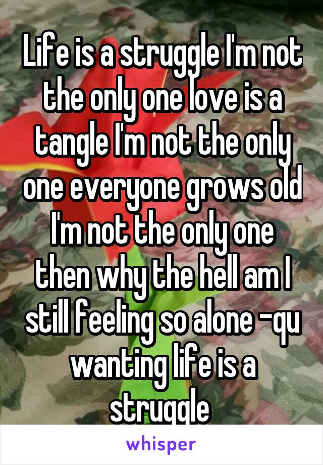 Life is a struggle I'm not the only one love is a tangle I'm not the only one everyone grows old I'm not the only one then why the hell am I still feeling so alone -qu wanting life is a struggle