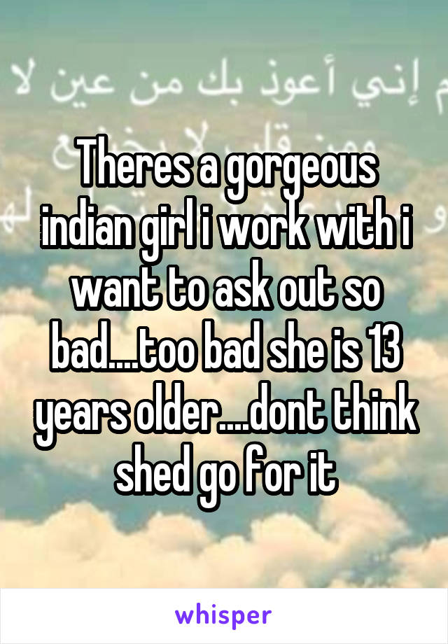 Theres a gorgeous indian girl i work with i want to ask out so bad....too bad she is 13 years older....dont think shed go for it