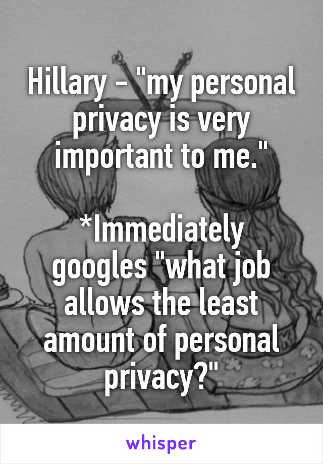 """Hillary - """"my personal privacy is very important to me.""""  *Immediately googles """"what job allows the least amount of personal privacy?"""""""