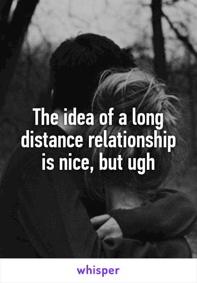 The idea of a long distance relationship is nice, but ugh