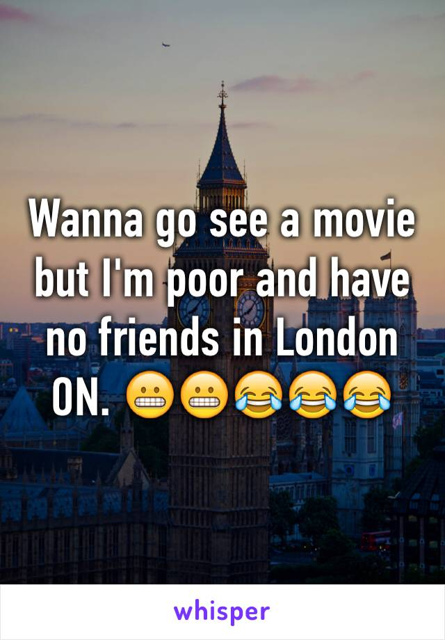 Wanna go see a movie but I'm poor and have no friends in London ON. 😬😬😂😂😂
