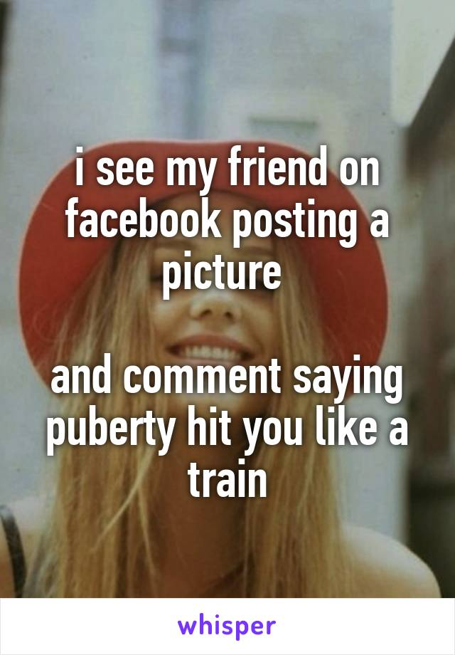 i see my friend on facebook posting a picture   and comment saying puberty hit you like a train