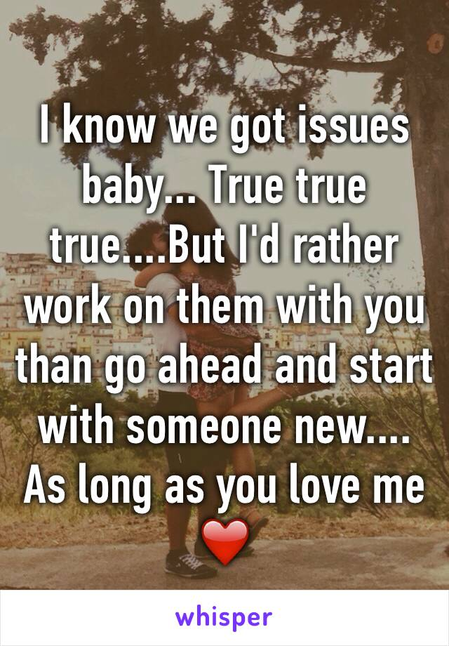 I know we got issues baby... True true true....But I'd rather work on them with you than go ahead and start with someone new.... As long as you love me ❤️