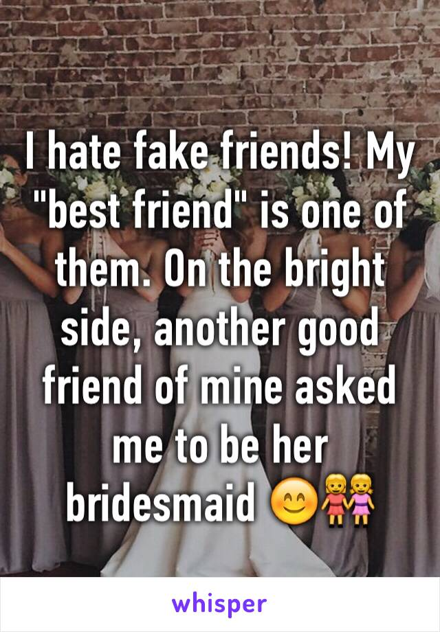 """I hate fake friends! My """"best friend"""" is one of them. On the bright side, another good friend of mine asked me to be her bridesmaid 😊👭"""