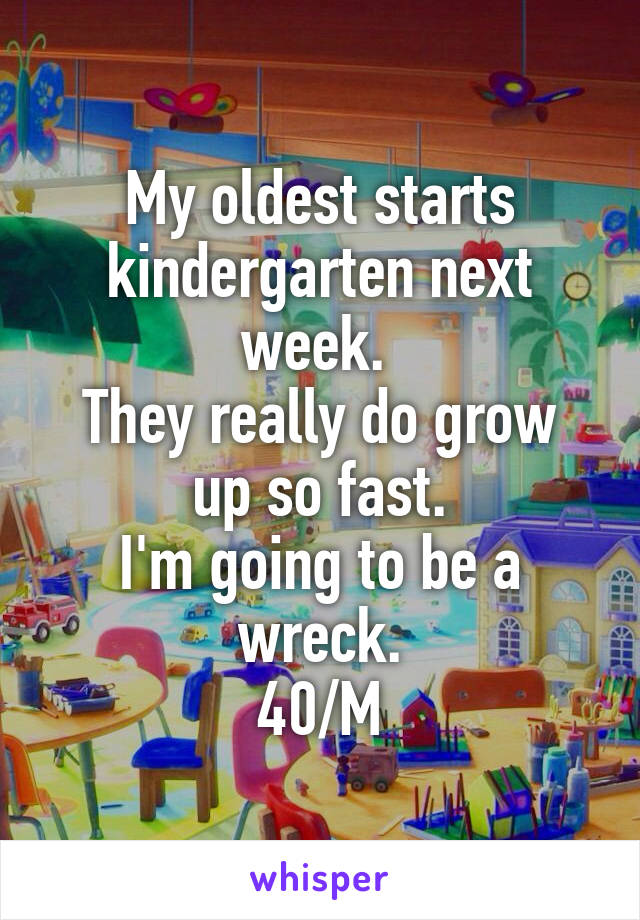 My oldest starts kindergarten next week.  They really do grow up so fast. I'm going to be a wreck. 40/M