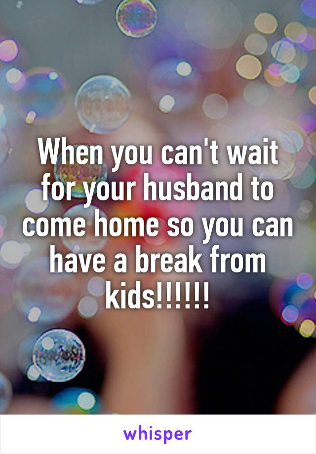 When you can't wait for your husband to come home so you can have a break from kids!!!!!!