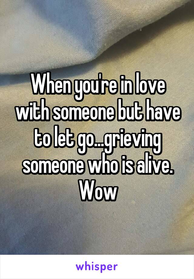 When you're in love with someone but have to let go...grieving someone who is alive. Wow