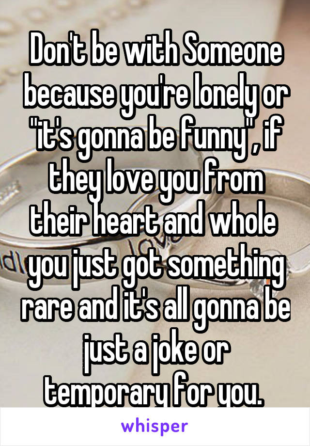 """Don't be with Someone because you're lonely or """"it's gonna be funny"""", if they love you from their heart and whole  you just got something rare and it's all gonna be just a joke or temporary for you."""