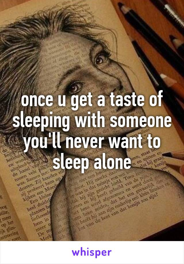 once u get a taste of sleeping with someone you'll never want to sleep alone