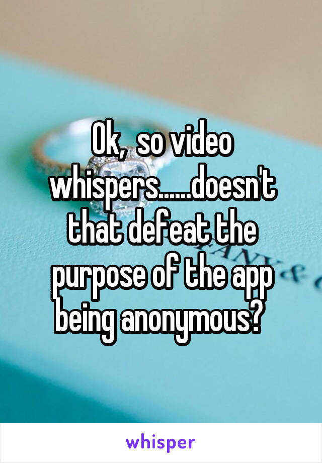 Ok,  so video whispers......doesn't that defeat the purpose of the app being anonymous?