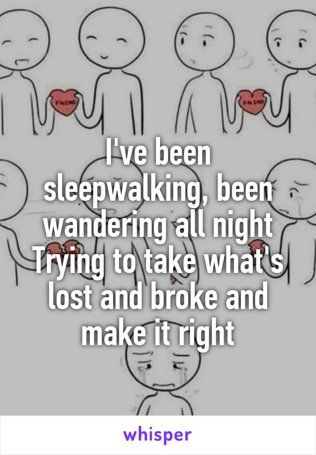 I've been sleepwalking, been wandering all night Trying to take what's lost and broke and make it right