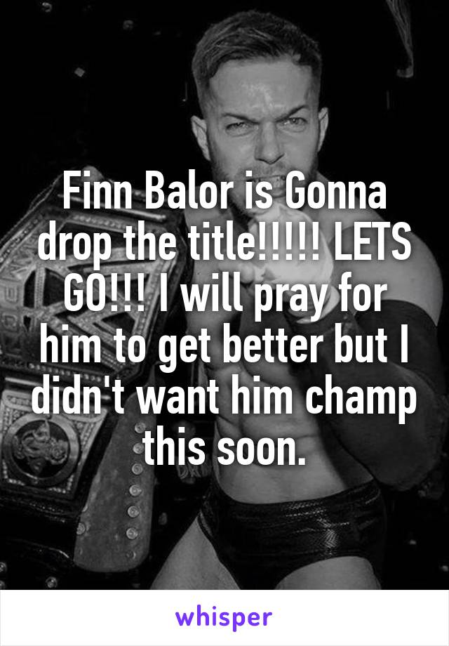 Finn Balor is Gonna drop the title!!!!! LETS GO!!! I will pray for him to get better but I didn't want him champ this soon.