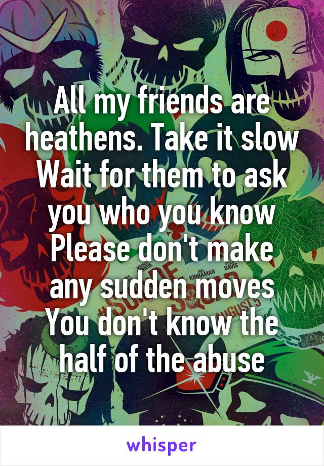 All my friends are heathens. Take it slow Wait for them to ask you who you know Please don't make any sudden moves You don't know the half of the abuse