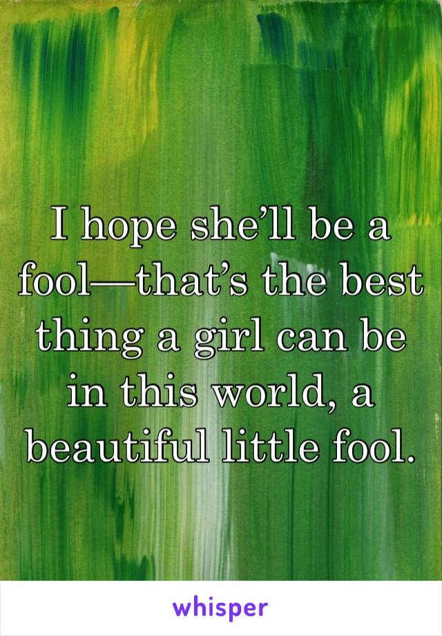 I hope she'll be a fool—that's the best thing a girl can be in this world, a beautiful little fool.