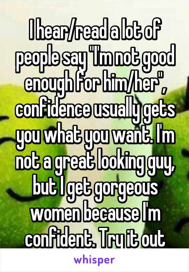 "I hear/read a lot of people say ""I'm not good enough for him/her"", confidence usually gets you what you want. I'm not a great looking guy, but I get gorgeous women because I'm confident. Try it out"