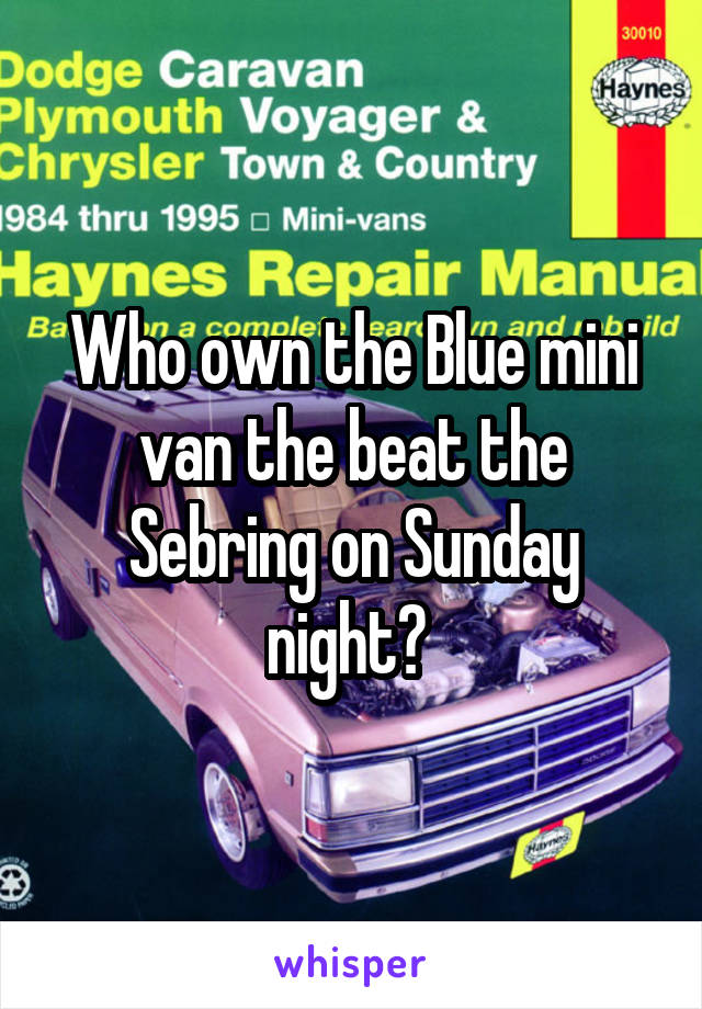 Who own the Blue mini van the beat the Sebring on Sunday night?