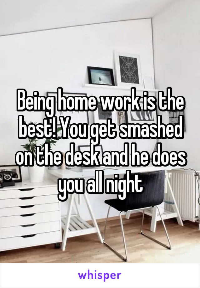 Being home work is the best! You get smashed on the desk and he does you all night