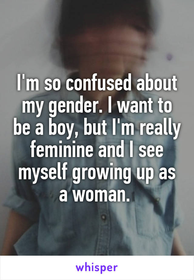 I'm so confused about my gender. I want to be a boy, but I'm really feminine and I see myself growing up as a woman.