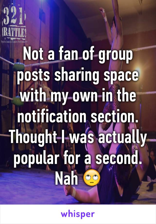 Not a fan of group posts sharing space with my own in the notification section.  Thought I was actually popular for a second. Nah 🙄