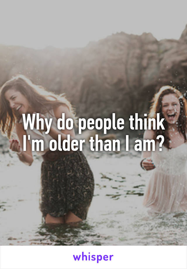 Why do people think I'm older than I am?