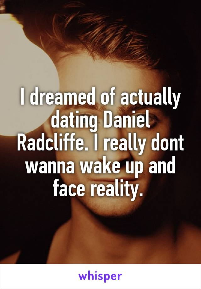 I dreamed of actually dating Daniel Radcliffe. I really dont wanna wake up and face reality.
