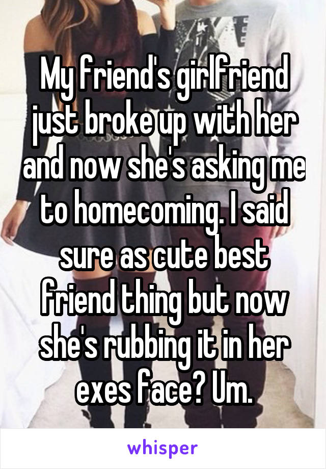 My friend's girlfriend just broke up with her and now she's asking me to homecoming. I said sure as cute best friend thing but now she's rubbing it in her exes face? Um.