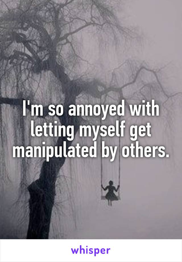 I'm so annoyed with letting myself get manipulated by others.