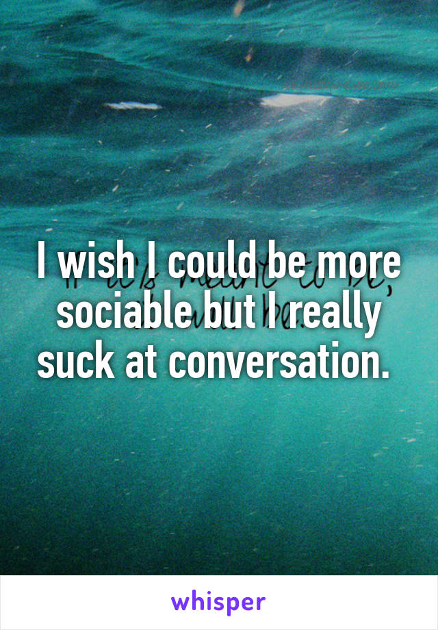 I wish I could be more sociable but I really suck at conversation.