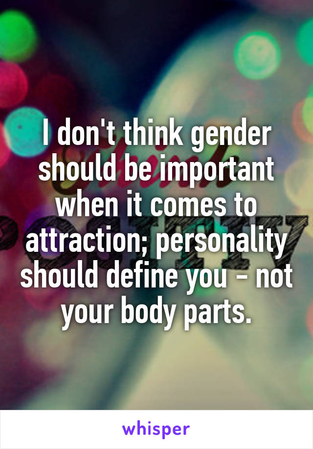 I don't think gender should be important when it comes to attraction; personality should define you - not your body parts.