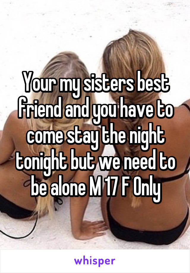 Your my sisters best friend and you have to come stay the night tonight but we need to be alone M 17 F Only