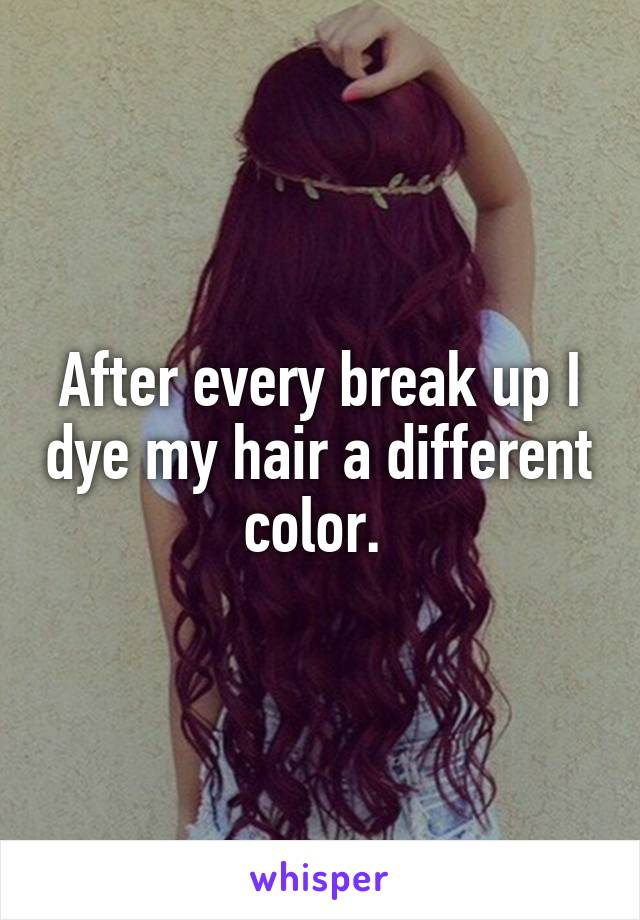 After every break up I dye my hair a different color.