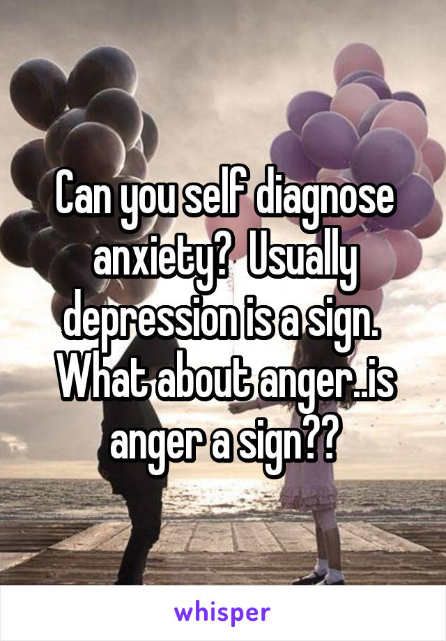 Can you self diagnose anxiety?  Usually depression is a sign.  What about anger..is anger a sign??