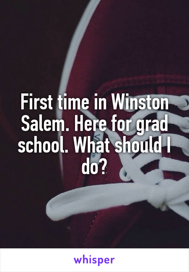 First time in Winston Salem. Here for grad school. What should I do?