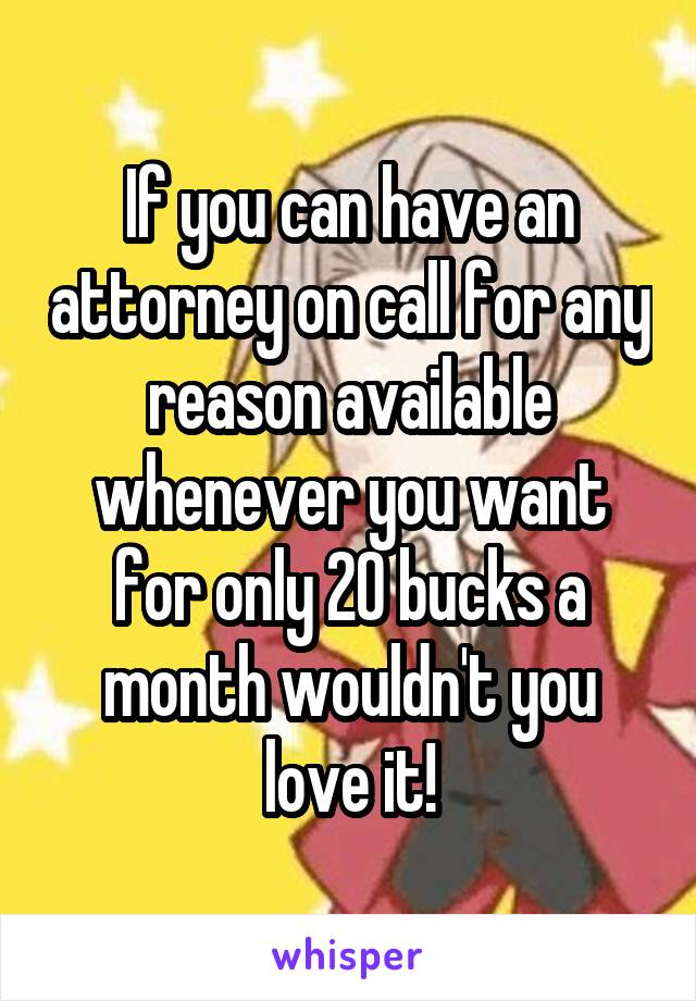 If you can have an attorney on call for any reason available whenever you want for only 20 bucks a month wouldn't you love it!