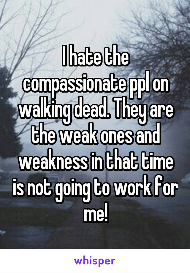 I hate the compassionate ppl on walking dead. They are the weak ones and weakness in that time is not going to work for me!