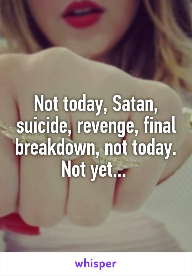 Not today, Satan, suicide, revenge, final breakdown, not today. Not yet...